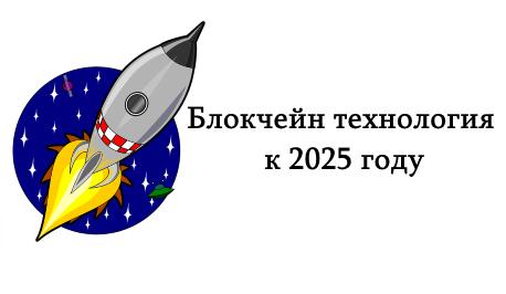 Блокчейн технология через 5 лет, к 2025